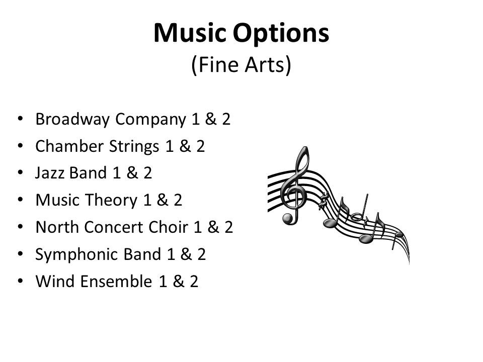 Music Options (Fine Arts) Broadway Company 1 & 2 Chamber Strings 1 & 2 Jazz Band 1 & 2 Music Theory 1 & 2 North Concert Choir 1 & 2 Symphonic Band 1 & 2 Wind Ensemble 1 & 2