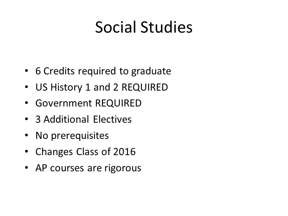 Social Studies 6 Credits required to graduate US History 1 and 2 REQUIRED Government REQUIRED 3 Additional Electives No prerequisites Changes Class of 2016 AP courses are rigorous