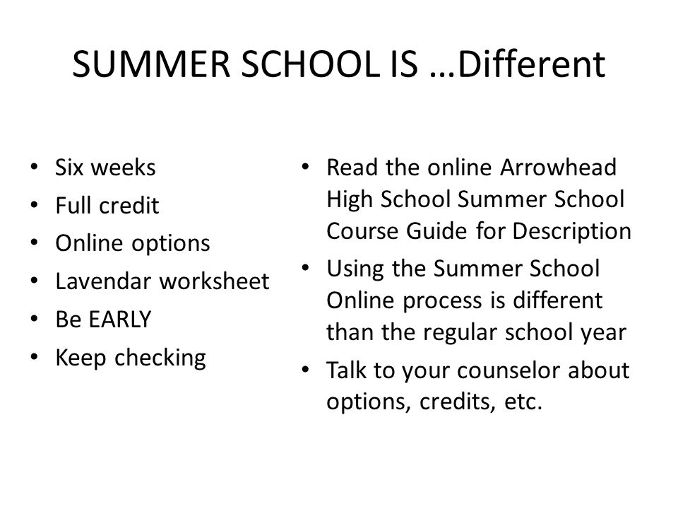 SUMMER SCHOOL IS …Different Six weeks Full credit Online options Lavendar worksheet Be EARLY Keep checking Read the online Arrowhead High School Summer School Course Guide for Description Using the Summer School Online process is different than the regular school year Talk to your counselor about options, credits, etc.