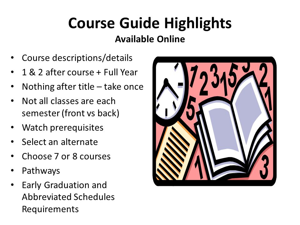 Course Guide Highlights Available Online Course descriptions/details 1 & 2 after course + Full Year Nothing after title – take once Not all classes are each semester (front vs back) Watch prerequisites Select an alternate Choose 7 or 8 courses Pathways Early Graduation and Abbreviated Schedules Requirements