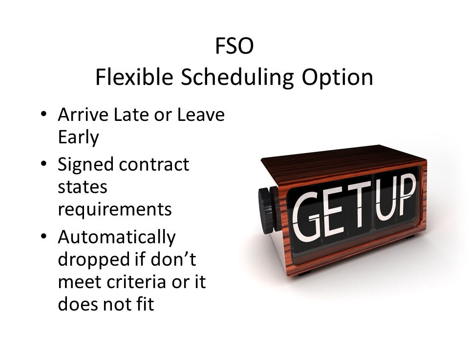 FSO Flexible Scheduling Option Arrive Late or Leave Early Signed contract states requirements Automatically dropped if dont meet criteria or it does not fit