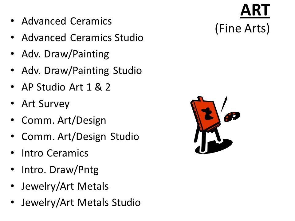 ART (Fine Arts) Advanced Ceramics Advanced Ceramics Studio Adv. Draw/Painting Adv. Draw/Painting Studio AP Studio Art 1 & 2 Art Survey Comm. Art/Desig