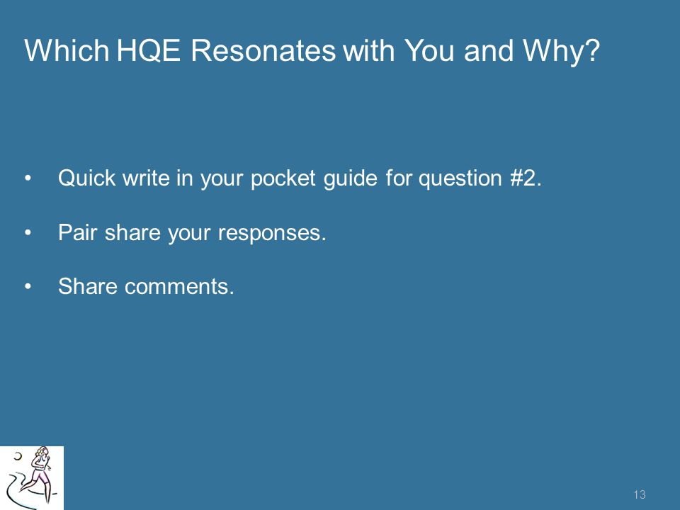 13 Which HQE Resonates with You and Why? Quick write in your pocket guide for question #2. Pair share your responses. Share comments.