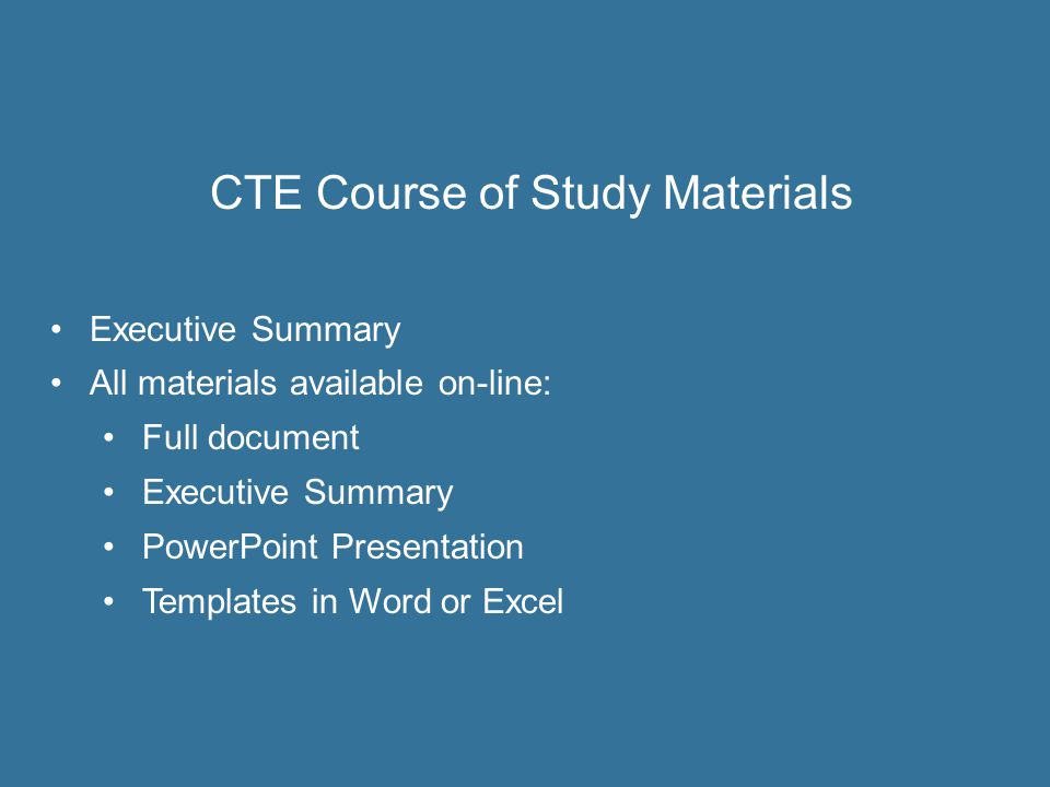 CTE Course of Study Materials Executive Summary All materials available on-line: Full document Executive Summary PowerPoint Presentation Templates in