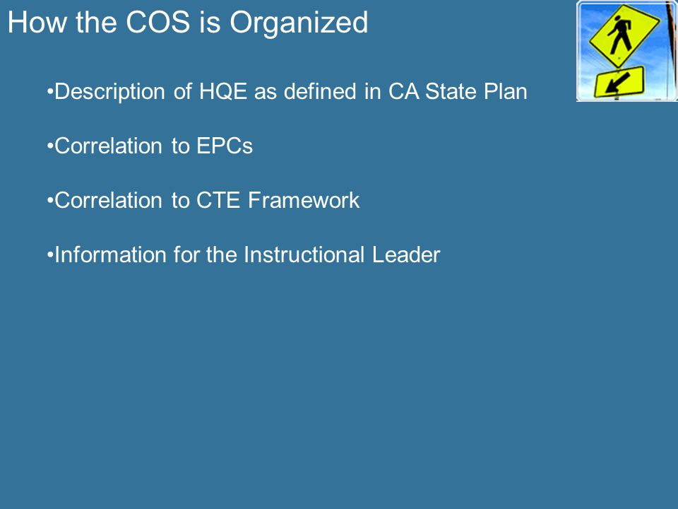 How the COS is Organized Description of HQE as defined in CA State Plan Correlation to EPCs Correlation to CTE Framework Information for the Instructi