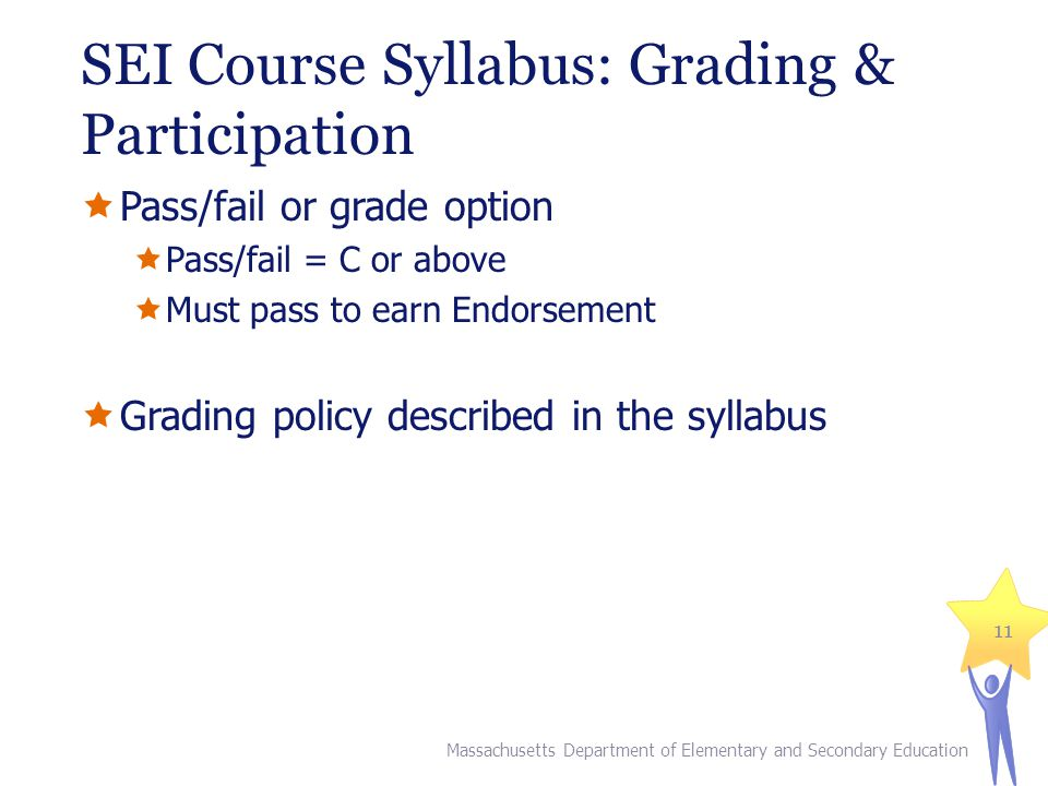 SEI Course Syllabus: Grading & Participation Pass/fail or grade option Pass/fail = C or above Must pass to earn Endorsement Grading policy described in the syllabus Massachusetts Department of Elementary and Secondary Education 11