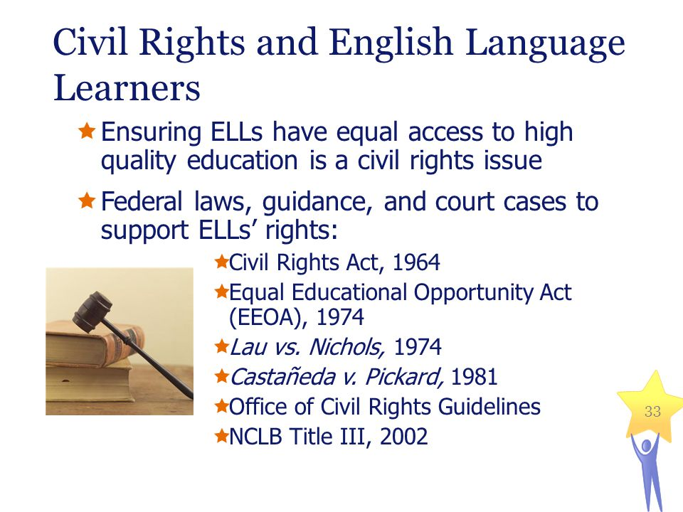 Civil Rights and English Language Learners Ensuring ELLs have equal access to high quality education is a civil rights issue Federal laws, guidance, and court cases to support ELLs rights: Civil Rights Act, 1964 Equal Educational Opportunity Act (EEOA), 1974 Lau vs.