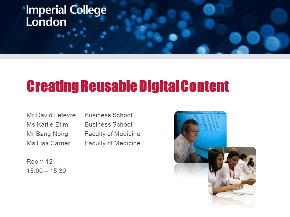 Creating Reusable Digital Content Mr David Lefevre Business School Ms Karlie Etim Business School Mr Bang Nong Faculty of Medicine Ms Lisa Carrier Faculty of Medicine Room 121 15.00 – 15.30