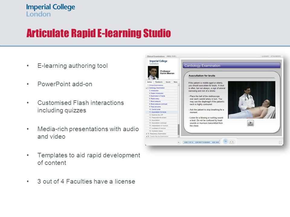 Articulate Rapid E-learning Studio E-learning authoring tool PowerPoint add-on Customised Flash interactions including quizzes Media-rich presentations with audio and video Templates to aid rapid development of content 3 out of 4 Faculties have a license