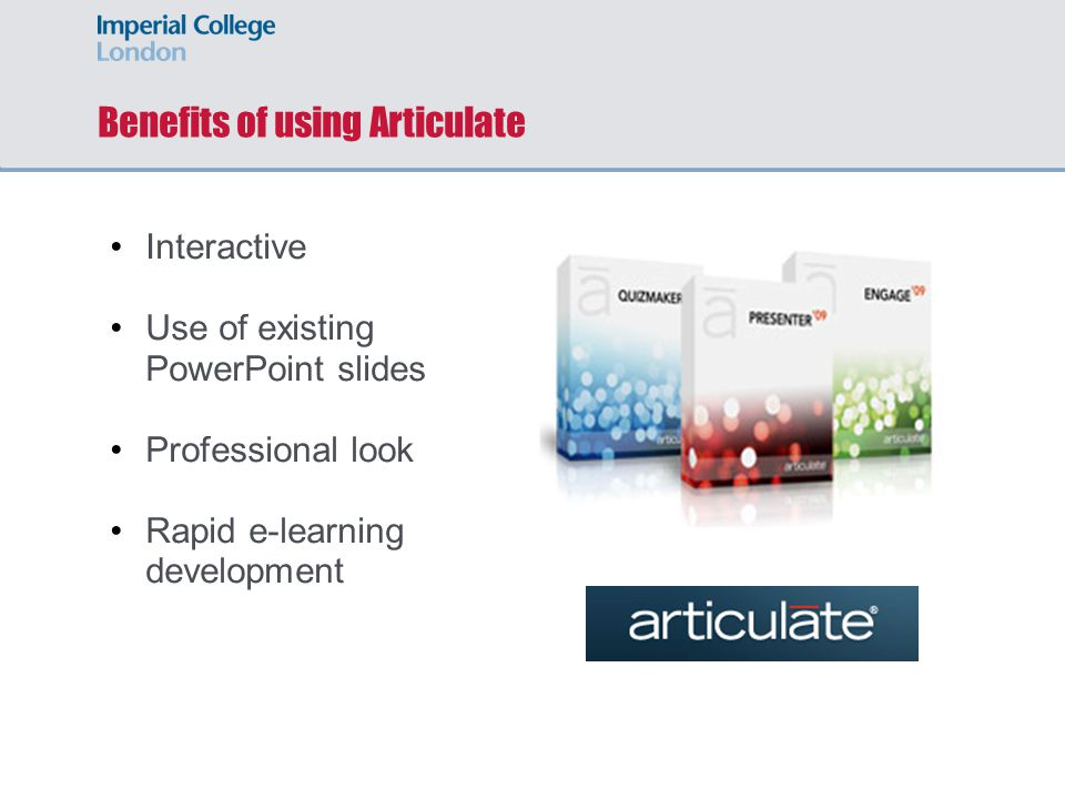 Benefits of using Articulate Interactive Use of existing PowerPoint slides Professional look Rapid e-learning development