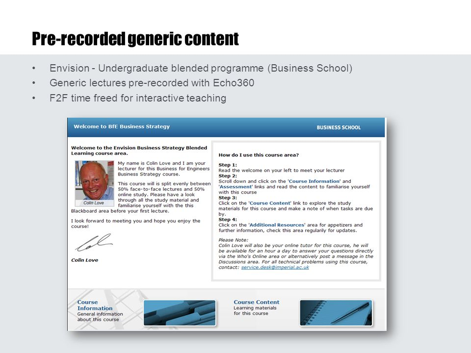 Pre-recorded generic content Envision - Undergraduate blended programme (Business School) Generic lectures pre-recorded with Echo360 F2F time freed for interactive teaching