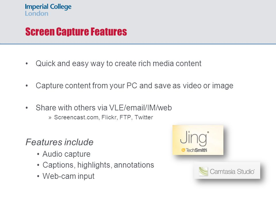 Screen Capture Features Quick and easy way to create rich media content Capture content from your PC and save as video or image Share with others via VLE/ /IM/web »Screencast.com, Flickr, FTP, Twitter Features include Audio capture Captions, highlights, annotations Web-cam input