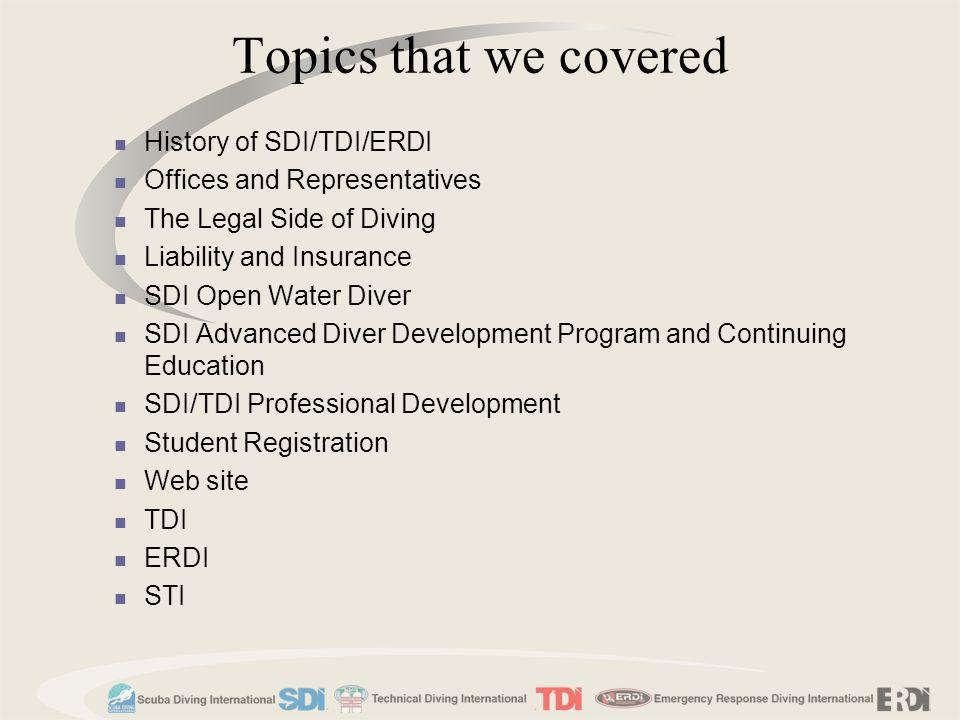 Topics that we covered History of SDI/TDI/ERDI Offices and Representatives The Legal Side of Diving Liability and Insurance SDI Open Water Diver SDI A