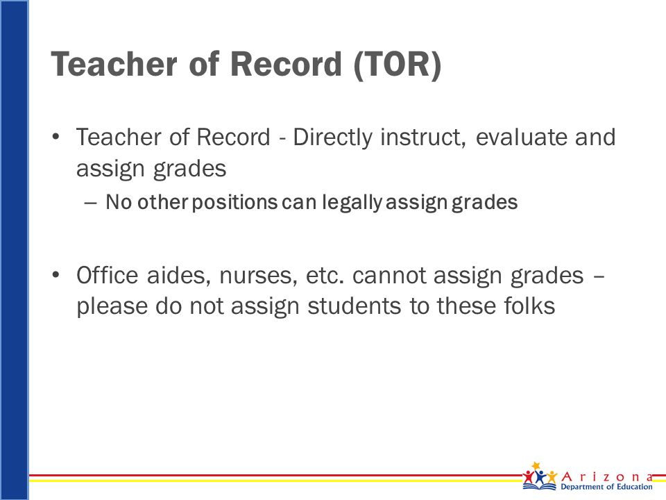Teacher of Record (TOR) Teacher of Record - Directly instruct, evaluate and assign grades – No other positions can legally assign grades Office aides, nurses, etc.