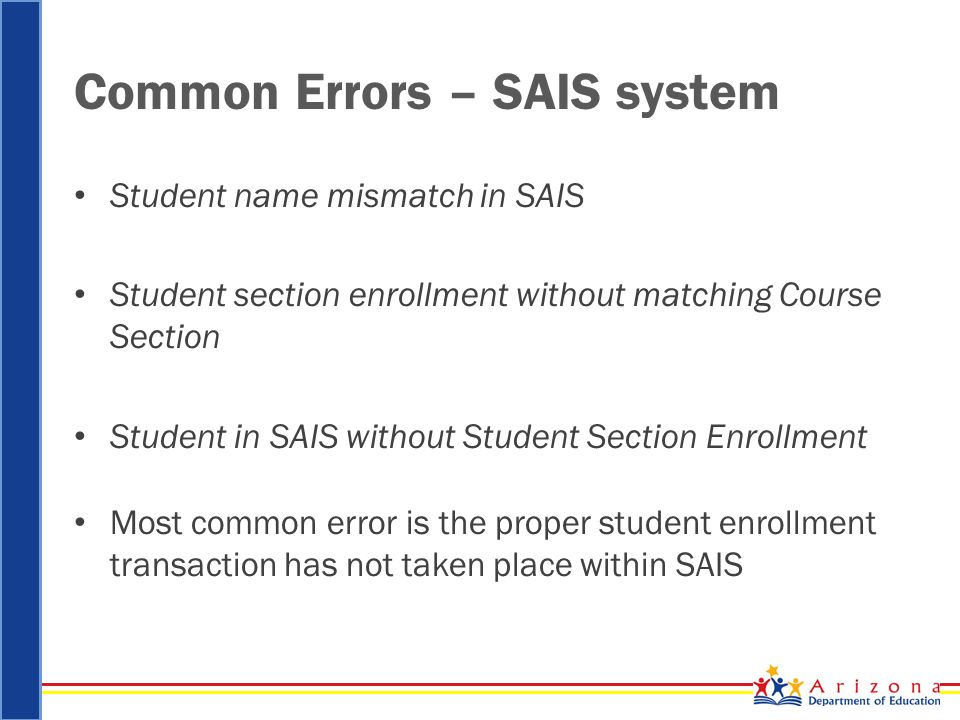 Common Errors – SAIS system Student name mismatch in SAIS Student section enrollment without matching Course Section Student in SAIS without Student Section Enrollment Most common error is the proper student enrollment transaction has not taken place within SAIS