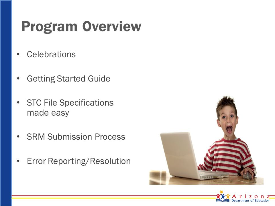 Program Overview Celebrations Getting Started Guide STC File Specifications made easy SRM Submission Process Error Reporting/Resolution