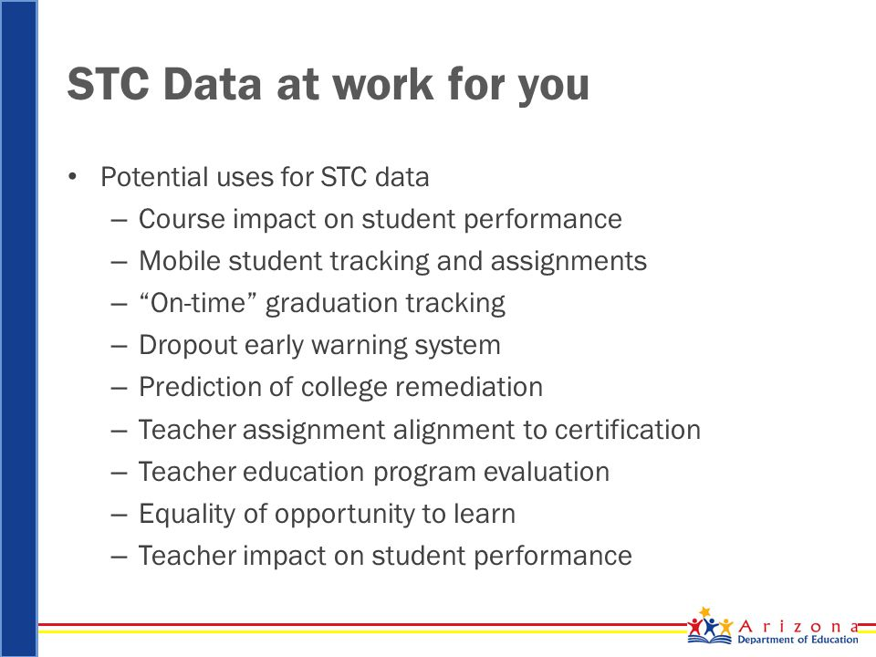 STC Data at work for you Potential uses for STC data – Course impact on student performance – Mobile student tracking and assignments – On-time graduation tracking – Dropout early warning system – Prediction of college remediation – Teacher assignment alignment to certification – Teacher education program evaluation – Equality of opportunity to learn – Teacher impact on student performance