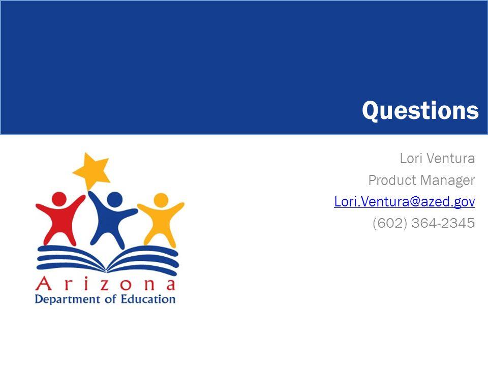 Lori Ventura Product Manager Lori.Ventura@azed.gov (602) 364-2345 Questions