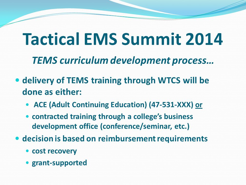 TEMS curriculum development process… delivery of TEMS training through WTCS will be done as either: ACE (Adult Continuing Education) (47-531-XXX) or contracted training through a colleges business development office (conference/seminar, etc.) decision is based on reimbursement requirements cost recovery grant-supported