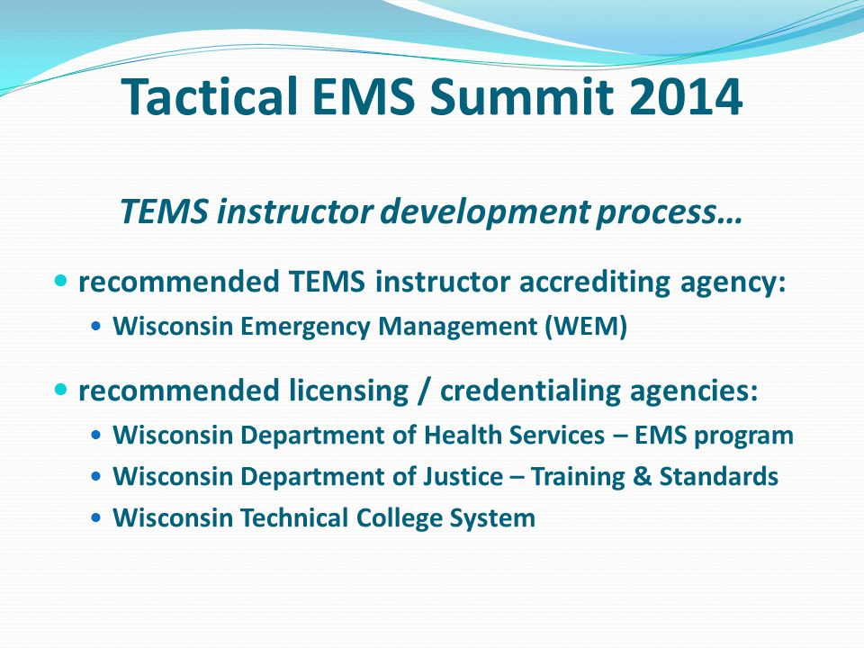 Tactical EMS Summit 2014 TEMS instructor development process… recommended TEMS instructor accrediting agency: Wisconsin Emergency Management (WEM) recommended licensing / credentialing agencies: Wisconsin Department of Health Services – EMS program Wisconsin Department of Justice – Training & Standards Wisconsin Technical College System