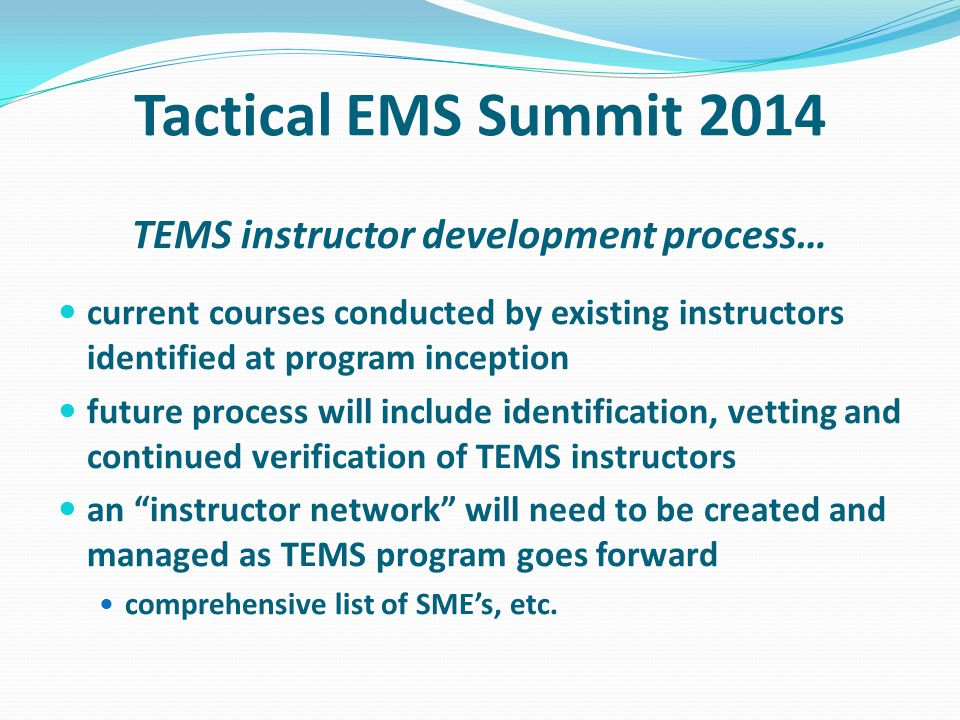 Tactical EMS Summit 2014 TEMS instructor development process… current courses conducted by existing instructors identified at program inception future process will include identification, vetting and continued verification of TEMS instructors an instructor network will need to be created and managed as TEMS program goes forward comprehensive list of SMEs, etc.