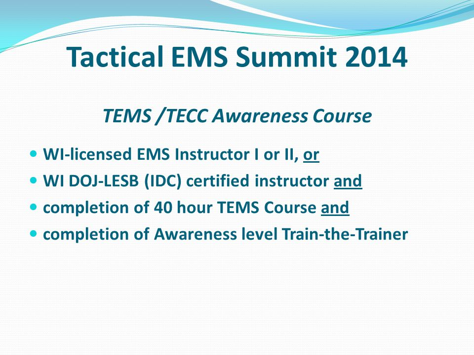 Tactical EMS Summit 2014 TEMS /TECC Awareness Course WI-licensed EMS Instructor I or II, or WI DOJ-LESB (IDC) certified instructor and completion of 4