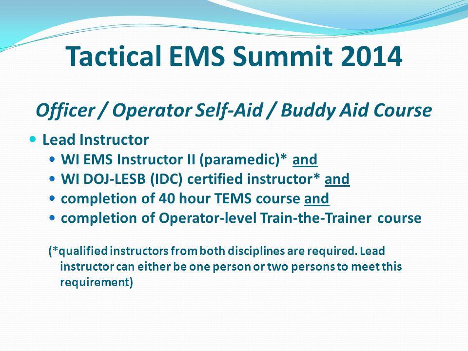 Tactical EMS Summit 2014 Officer / Operator Self-Aid / Buddy Aid Course Lead Instructor WI EMS Instructor II (paramedic)* and WI DOJ-LESB (IDC) certif