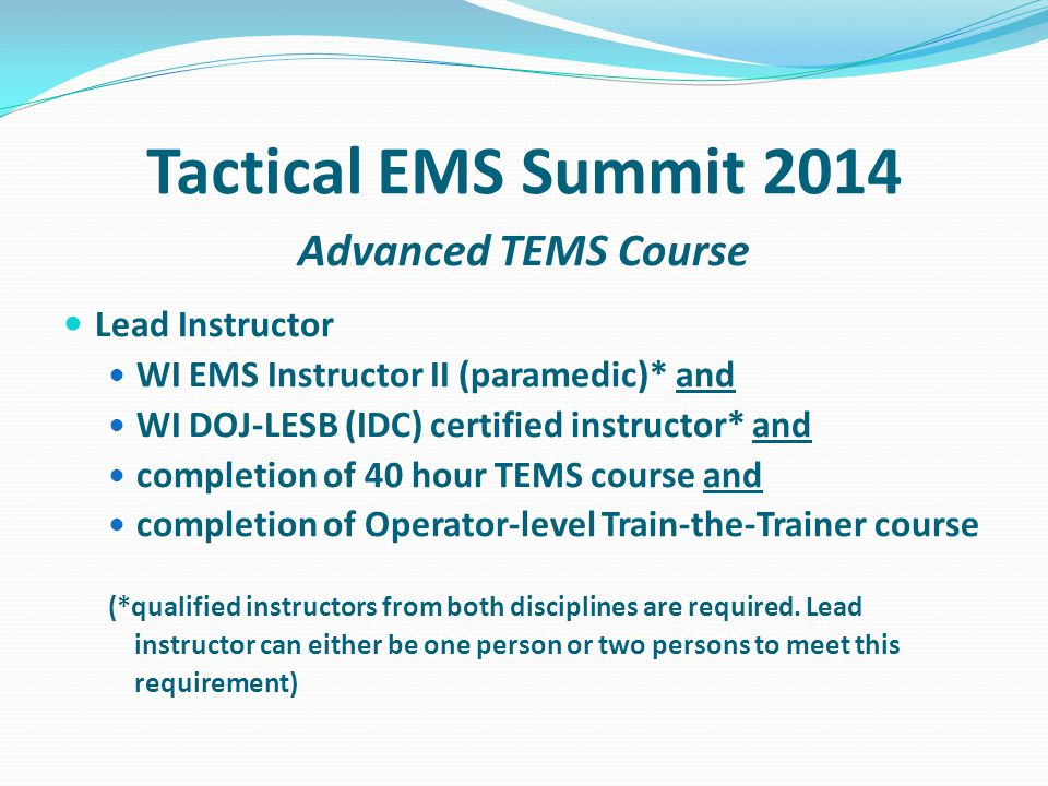 Tactical EMS Summit 2014 Advanced TEMS Course Lead Instructor WI EMS Instructor II (paramedic)* and WI DOJ-LESB (IDC) certified instructor* and completion of 40 hour TEMS course and completion of Operator-level Train-the-Trainer course (*qualified instructors from both disciplines are required.