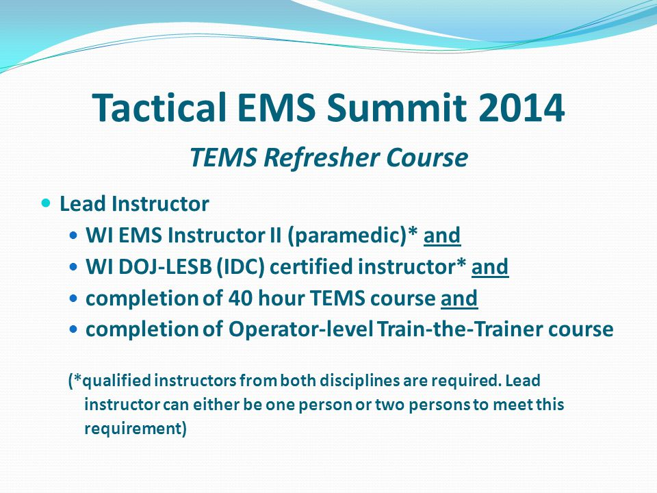 Tactical EMS Summit 2014 TEMS Refresher Course Lead Instructor WI EMS Instructor II (paramedic)* and WI DOJ-LESB (IDC) certified instructor* and completion of 40 hour TEMS course and completion of Operator-level Train-the-Trainer course (*qualified instructors from both disciplines are required.