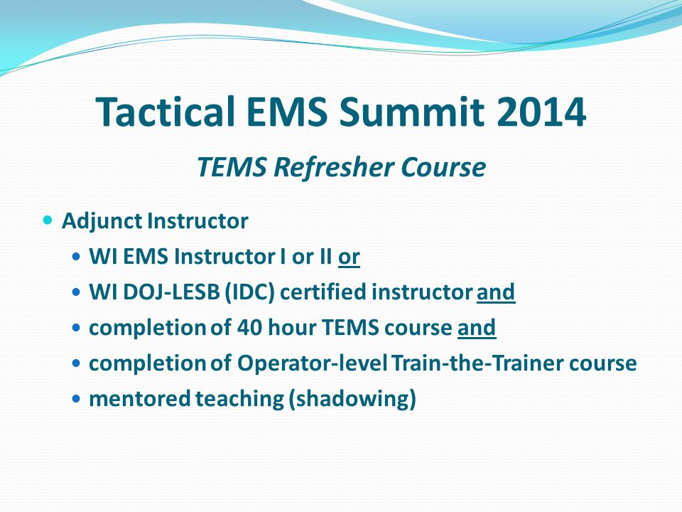 Tactical EMS Summit 2014 TEMS Refresher Course Adjunct Instructor WI EMS Instructor I or II or WI DOJ-LESB (IDC) certified instructor and completion o
