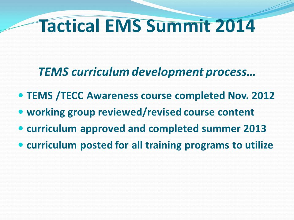 Tactical EMS Summit 2014 TEMS curriculum development process… TEMS /TECC Awareness course completed Nov.