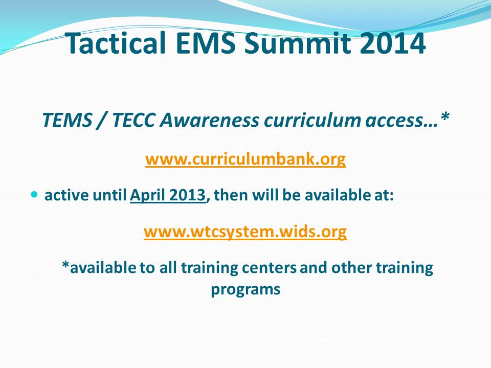 Tactical EMS Summit 2014 TEMS / TECC Awareness curriculum access…* www.curriculumbank.org active until April 2013, then will be available at: www.wtcsystem.wids.org *available to all training centers and other training programs