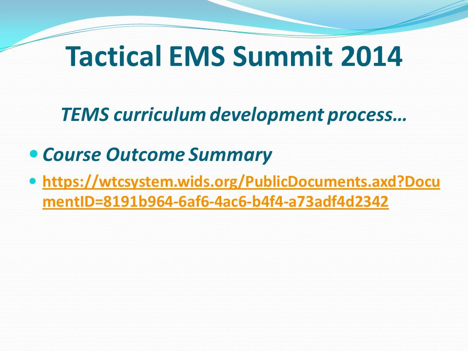 Tactical EMS Summit 2014 TEMS curriculum development process… Course Outcome Summary https://wtcsystem.wids.org/PublicDocuments.axd?Docu mentID=8191b964-6af6-4ac6-b4f4-a73adf4d2342 https://wtcsystem.wids.org/PublicDocuments.axd?Docu mentID=8191b964-6af6-4ac6-b4f4-a73adf4d2342