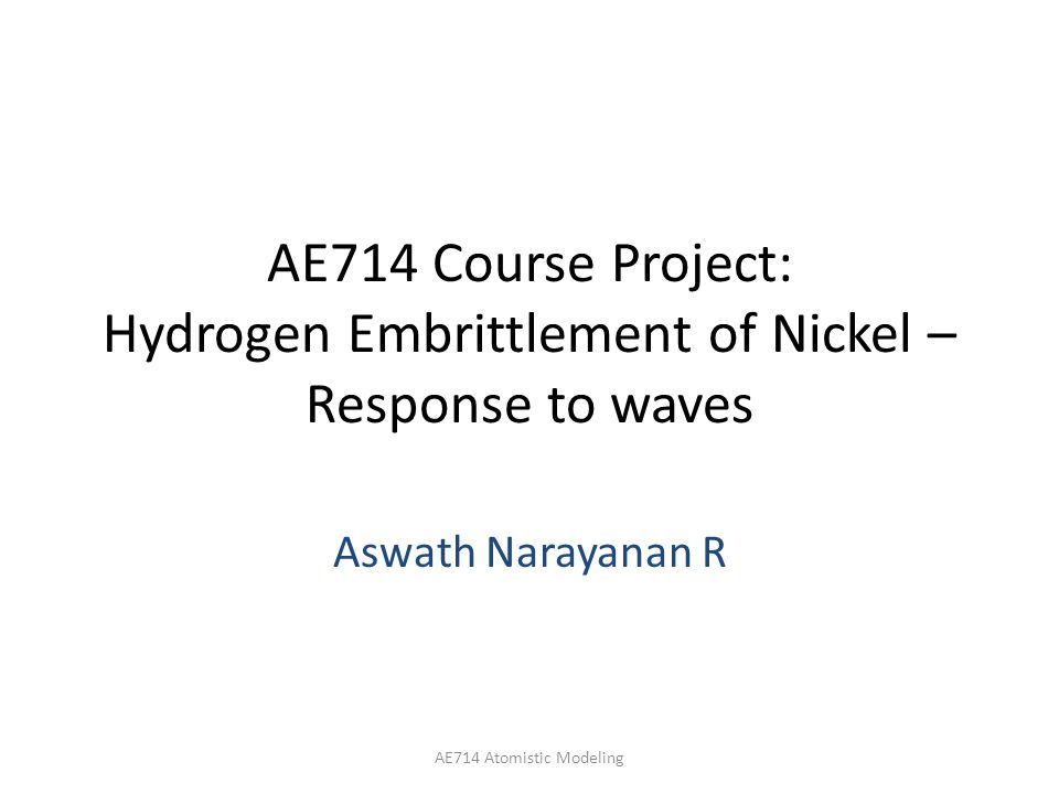 AE714 Course Project: Hydrogen Embrittlement of Nickel – Response to waves Aswath Narayanan R AE714 Atomistic Modeling