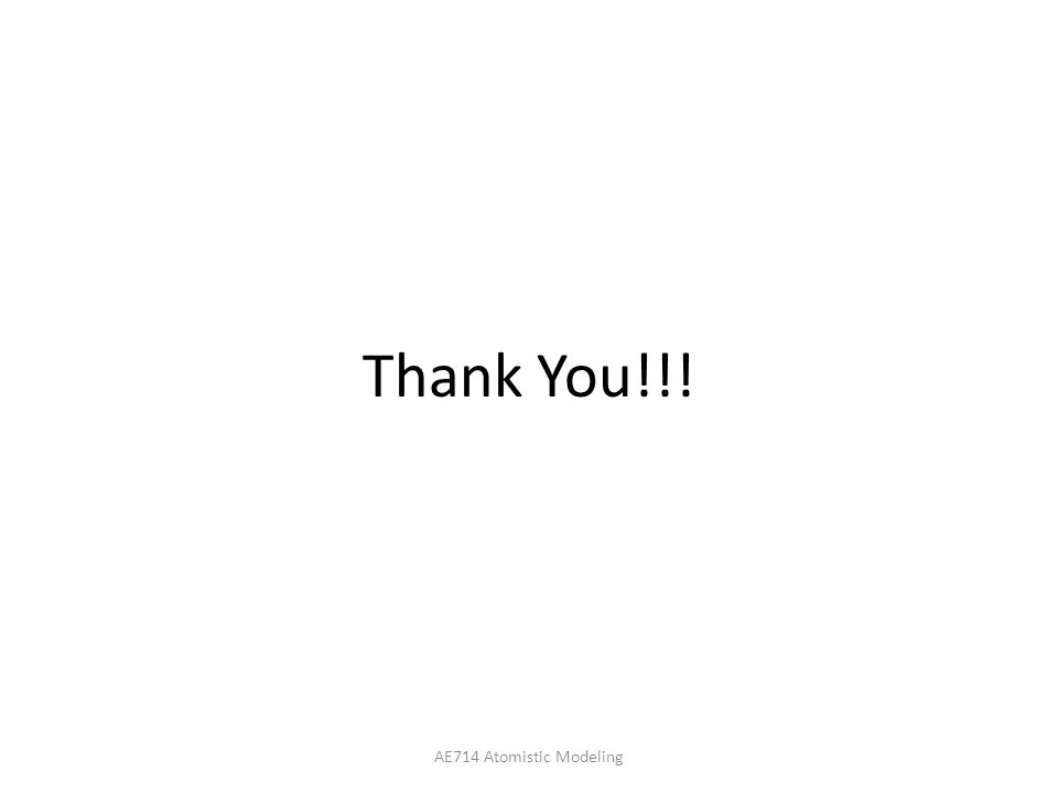 Thank You!!! AE714 Atomistic Modeling