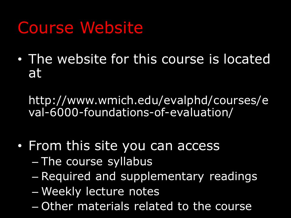 Course Website The website for this course is located at http://www.wmich.edu/evalphd/courses/e val-6000-foundations-of-evaluation/ From this site you can access – The course syllabus – Required and supplementary readings – Weekly lecture notes – Other materials related to the course