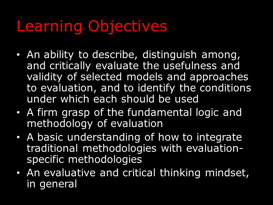 Secondary Learning Objectives Conveying constructive criticism in a professional, balanced, and tactful manner Facilitating discussion to engage others in dialogue about evaluation theory, method, and practice Writing clearly and concisely for both academic and non-academic audiences Giving high quality, professional oral presentations for both academic and non-academic audiences