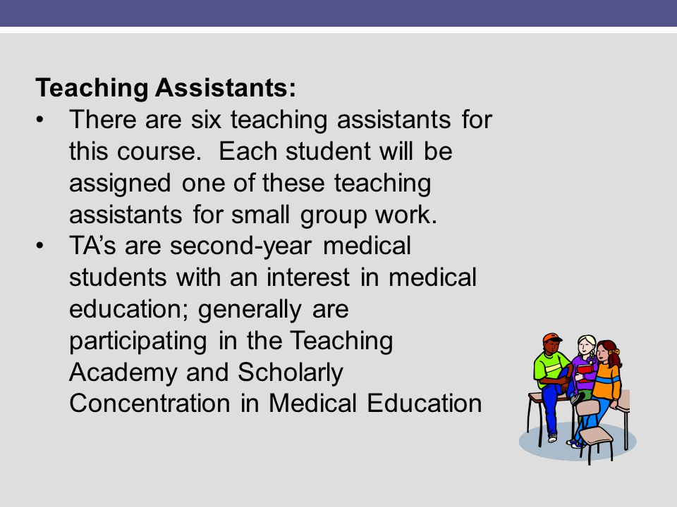 Teaching Assistants: There are six teaching assistants for this course. Each student will be assigned one of these teaching assistants for small group