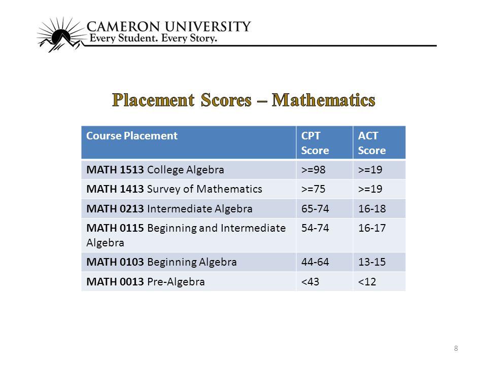 8 Course PlacementCPT Score ACT Score MATH 1513 College Algebra>=98>=19 MATH 1413 Survey of Mathematics>=75>=19 MATH 0213 Intermediate Algebra65-7416-18 MATH 0115 Beginning and Intermediate Algebra 54-7416-17 MATH 0103 Beginning Algebra44-6413-15 MATH 0013 Pre-Algebra<43<12
