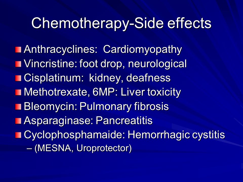 Chemotherapy-Side effects Anthracyclines: Cardiomyopathy Vincristine: foot drop, neurological Cisplatinum: kidney, deafness Methotrexate, 6MP: Liver t