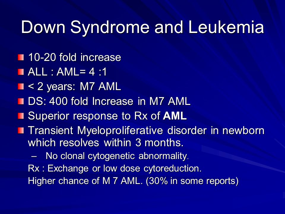 Down Syndrome and Leukemia 10-20 fold increase ALL : AML= 4 :1 < 2 years: M7 AML DS: 400 fold Increase in M7 AML Superior response to Rx of AML Transi