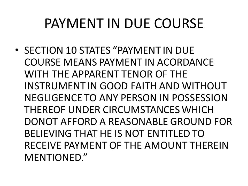 PAYMENT IN DUE COURSE SECTION 10 STATES PAYMENT IN DUE COURSE MEANS PAYMENT IN ACORDANCE WITH THE APPARENT TENOR OF THE INSTRUMENT IN GOOD FAITH AND WITHOUT NEGLIGENCE TO ANY PERSON IN POSSESSION THEREOF UNDER CIRCUMSTANCES WHICH DONOT AFFORD A REASONABLE GROUND FOR BELIEVING THAT HE IS NOT ENTITLED TO RECEIVE PAYMENT OF THE AMOUNT THEREIN MENTIONED.