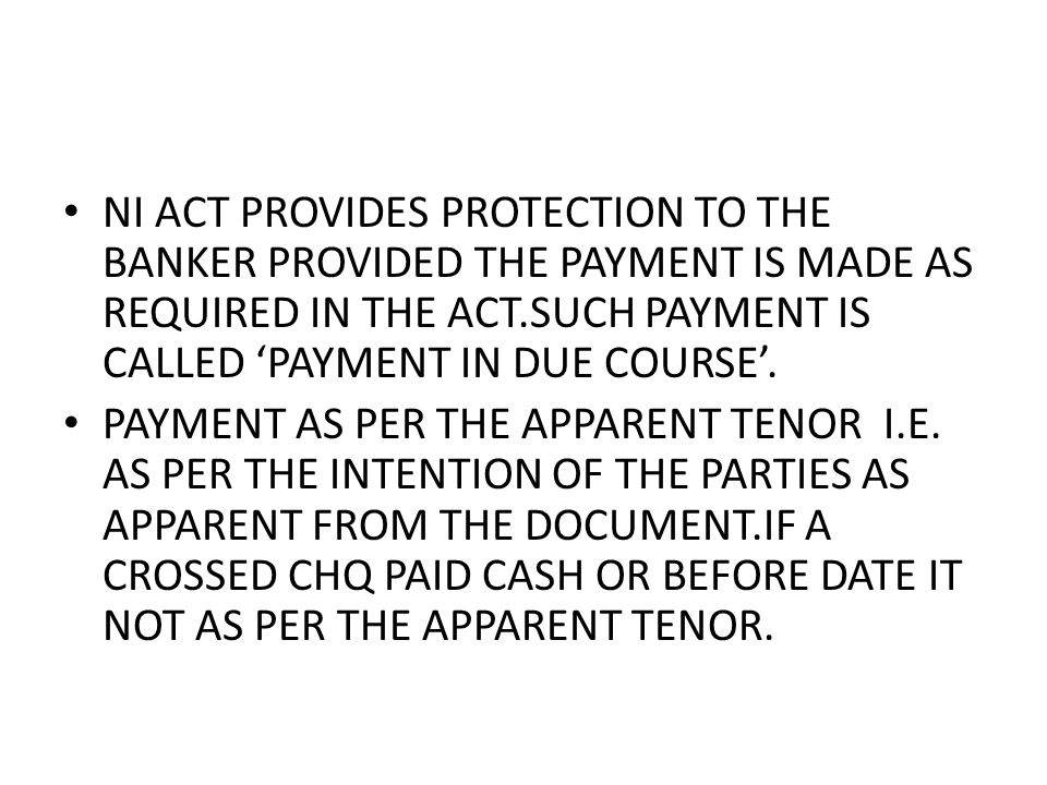 NI ACT PROVIDES PROTECTION TO THE BANKER PROVIDED THE PAYMENT IS MADE AS REQUIRED IN THE ACT.SUCH PAYMENT IS CALLED PAYMENT IN DUE COURSE.