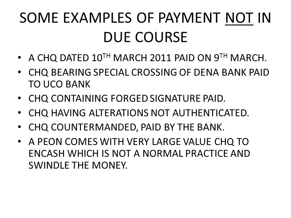 SOME EXAMPLES OF PAYMENT NOT IN DUE COURSE A CHQ DATED 10 TH MARCH 2011 PAID ON 9 TH MARCH.