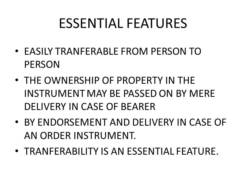 ESSENTIAL FEATURES EASILY TRANFERABLE FROM PERSON TO PERSON THE OWNERSHIP OF PROPERTY IN THE INSTRUMENT MAY BE PASSED ON BY MERE DELIVERY IN CASE OF BEARER BY ENDORSEMENT AND DELIVERY IN CASE OF AN ORDER INSTRUMENT.