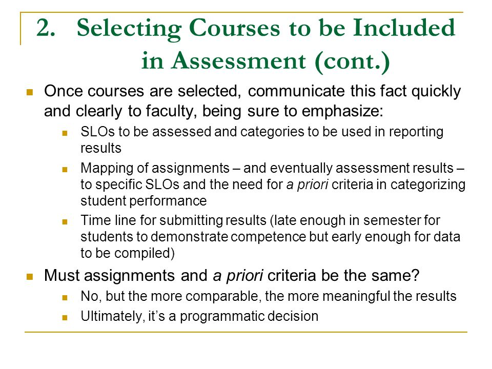 2.Selecting Courses to be Included in Assessment (cont.) Once courses are selected, communicate this fact quickly and clearly to faculty, being sure to emphasize: SLOs to be assessed and categories to be used in reporting results Mapping of assignments – and eventually assessment results – to specific SLOs and the need for a priori criteria in categorizing student performance Time line for submitting results (late enough in semester for students to demonstrate competence but early enough for data to be compiled) Must assignments and a priori criteria be the same.