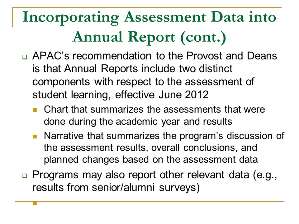 Incorporating Assessment Data into Annual Report (cont.) APACs recommendation to the Provost and Deans is that Annual Reports include two distinct components with respect to the assessment of student learning, effective June 2012 Chart that summarizes the assessments that were done during the academic year and results Narrative that summarizes the programs discussion of the assessment results, overall conclusions, and planned changes based on the assessment data Programs may also report other relevant data (e.g., results from senior/alumni surveys)