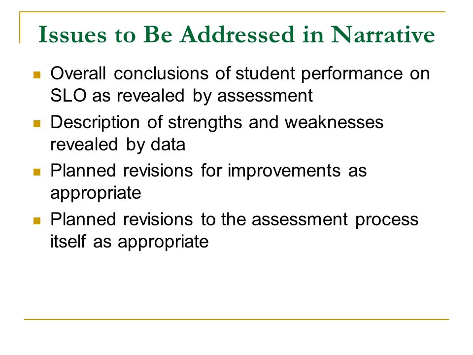 Issues to Be Addressed in Narrative Overall conclusions of student performance on SLO as revealed by assessment Description of strengths and weaknesses revealed by data Planned revisions for improvements as appropriate Planned revisions to the assessment process itself as appropriate