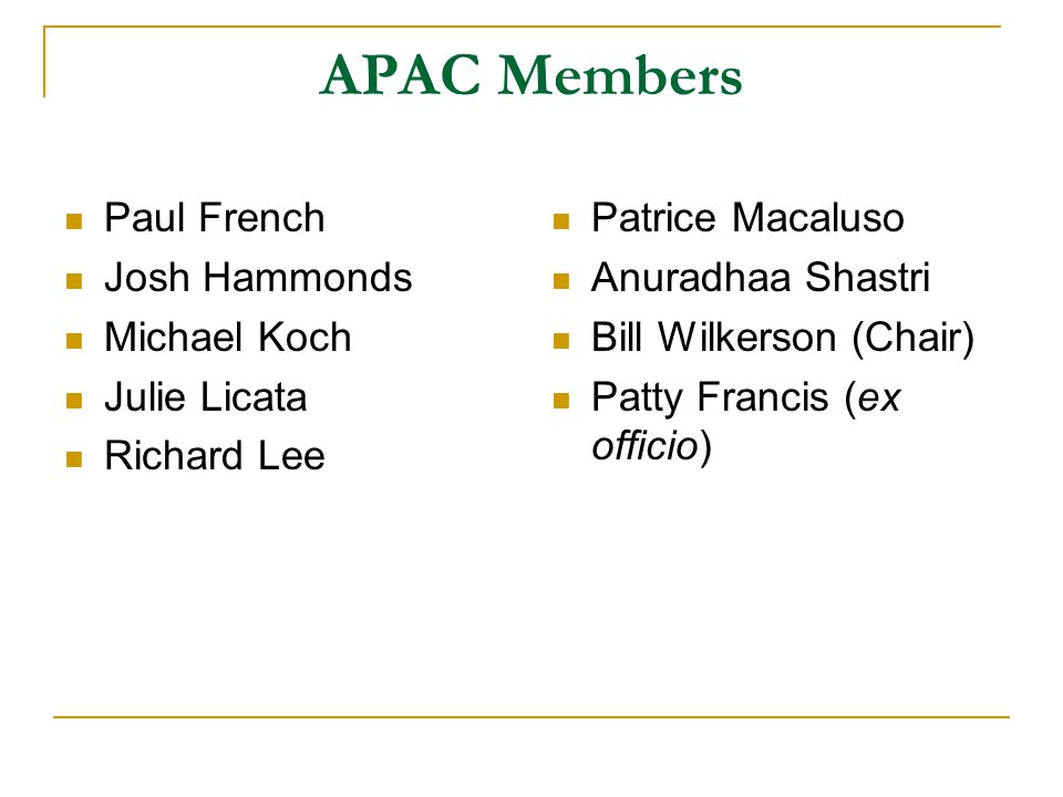 APAC Members Paul French Josh Hammonds Michael Koch Julie Licata Richard Lee Patrice Macaluso Anuradhaa Shastri Bill Wilkerson (Chair) Patty Francis (ex officio)
