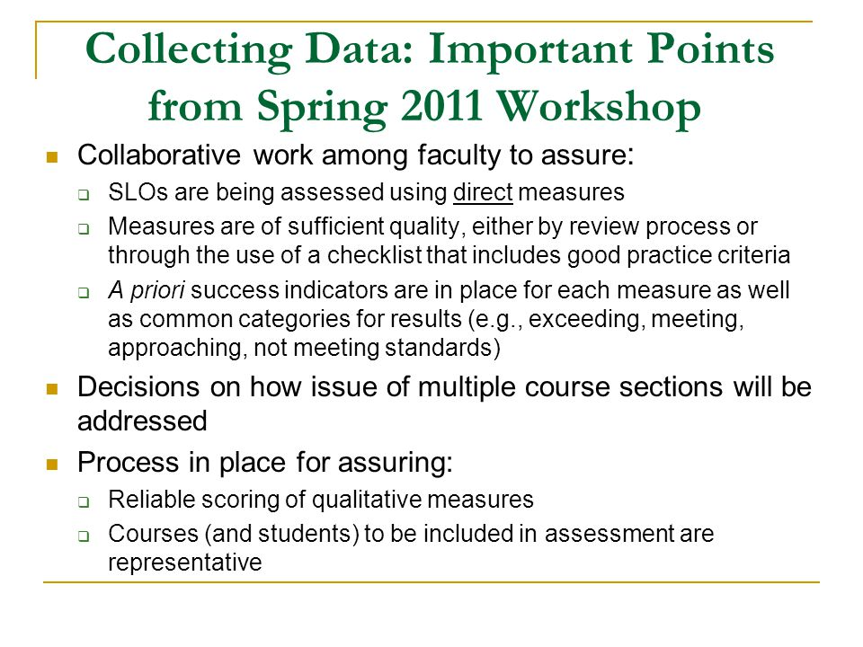 Collecting Data: Important Points from Spring 2011 Workshop Collaborative work among faculty to assure : SLOs are being assessed using direct measures Measures are of sufficient quality, either by review process or through the use of a checklist that includes good practice criteria A priori success indicators are in place for each measure as well as common categories for results (e.g., exceeding, meeting, approaching, not meeting standards) Decisions on how issue of multiple course sections will be addressed Process in place for assuring: Reliable scoring of qualitative measures Courses (and students) to be included in assessment are representative
